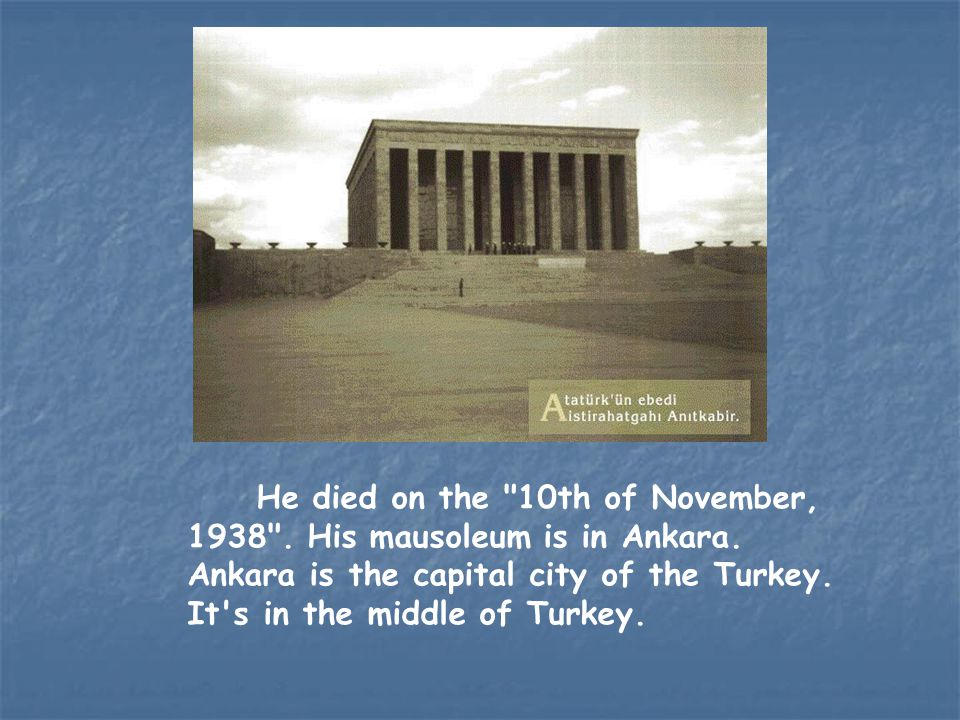 He died on the 10th of November, 1938 . His mausoleum is in Ankara
