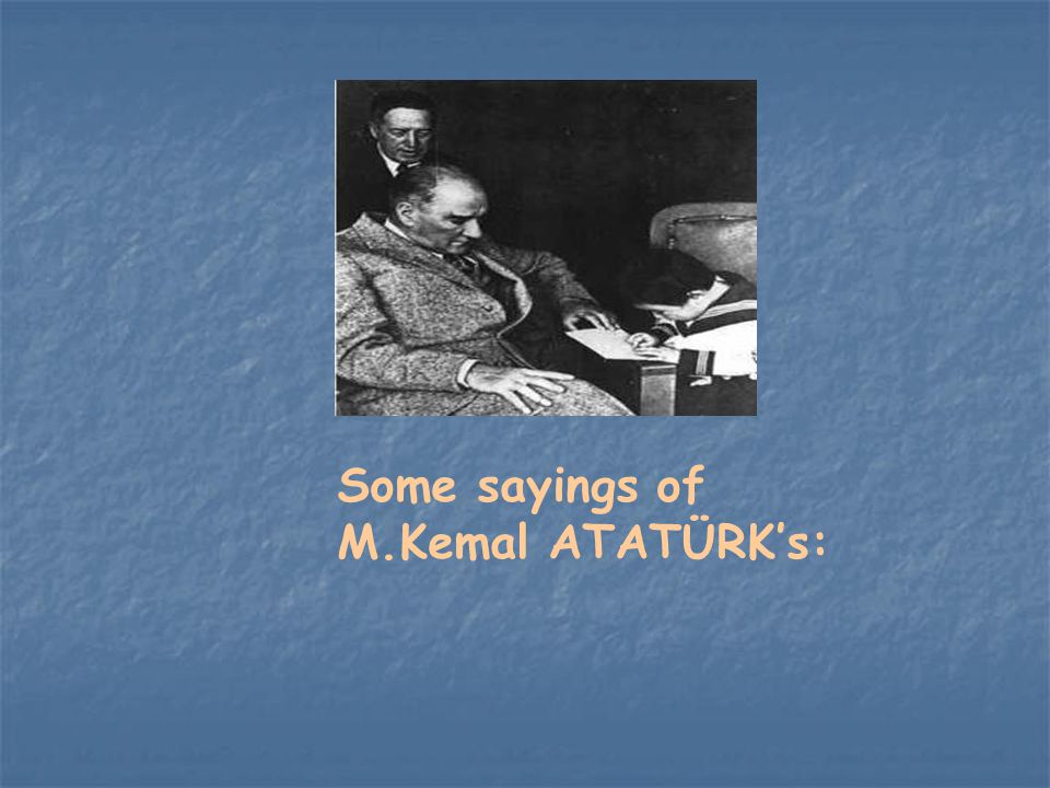Some sayings of M.Kemal ATATÜRK's: