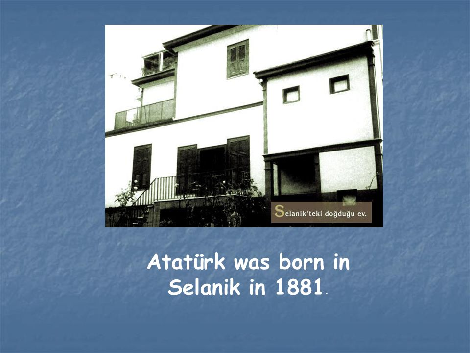 Atatürk was born in Selanik in 1881.