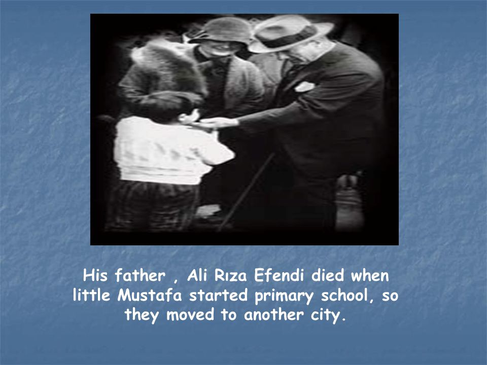 His father , Ali Rıza Efendi died when little Mustafa started primary school, so they moved to another city.