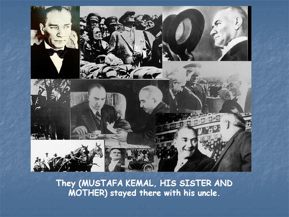 They (MUSTAFA KEMAL, HIS SISTER AND MOTHER) stayed there with his uncle.