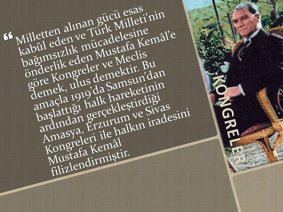 Milletten alınan gücü esas kabûl eden ve Türk Milleti'nin bağımsızlık mücadelesine önderlik eden Mustafa Kemâl'e göre Kongreler ve Meclis demek, ulus demektir. Bu amaçla 1919'da Samsun'dan başlattığı halk hareketinin ardından gerçekleştirdiği Amasya, Erzurum ve Sivas Kongreleri ile halkın iradesini Mustafa Kemâl filizlendirmiştir.
