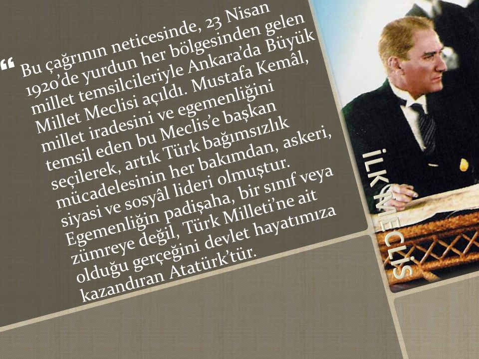 Bu çağrının neticesinde, 23 Nisan 1920'de yurdun her bölgesinden gelen millet temsilcileriyle Ankara'da Büyük Millet Meclisi açıldı. Mustafa Kemâl, millet iradesini ve egemenliğini temsil eden bu Meclis'e başkan seçilerek, artık Türk bağımsızlık mücadelesinin her bakımdan, askeri, siyasi ve sosyâl lideri olmuştur. Egemenliğin padişaha, bir sınıf veya zümreye değil, Türk Milleti'ne ait olduğu gerçeğini devlet hayatımıza kazandıran Atatürk'tür.