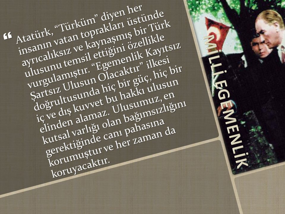 Atatürk, Türküm diyen her insanın vatan toprakları üstünde ayrıcalıksız ve kaynaşmış bir Türk ulusunu temsil ettiğini özellikle vurgulamıştır. Egemenlik Kayıtsız Şartsız Ulusun Olacaktır ilkesi doğrultusunda hiç bir güç, hiç bir iç ve dış kuvvet bu hakkı ulusun elinden alamaz. Ulusumuz, en kutsal varlığı olan bağımsızlığını gerektiğinde canı pahasına korumuştur ve her zaman da koruyacaktır.