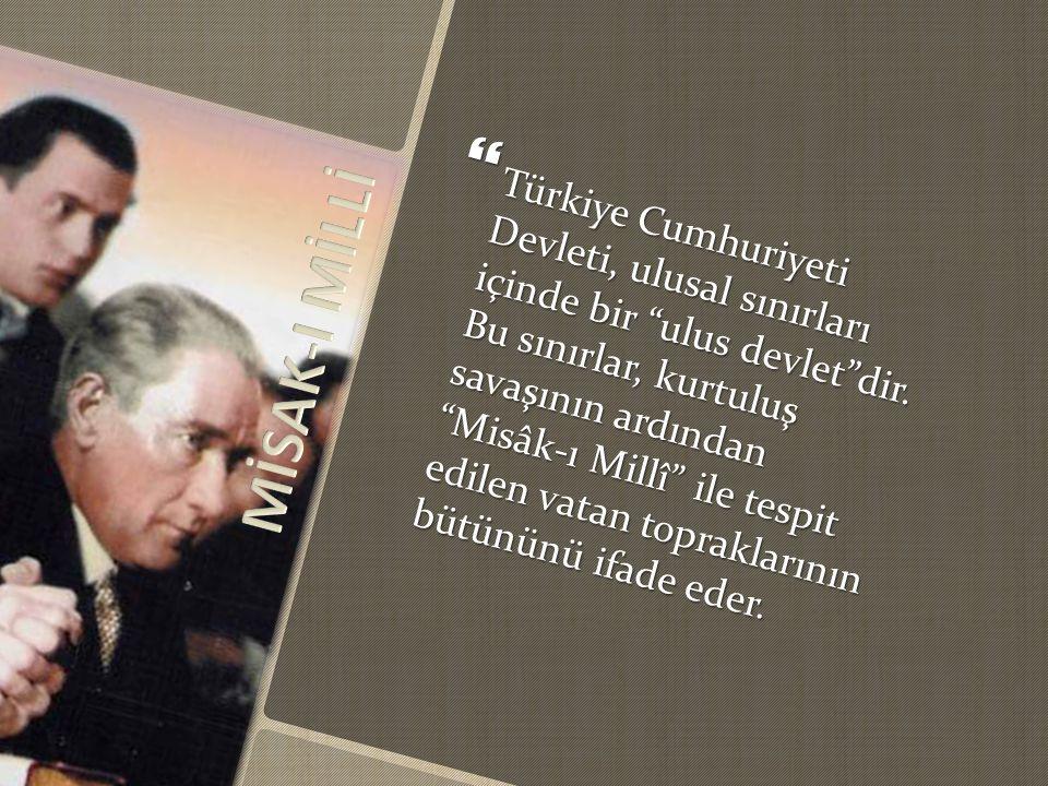 Türkiye Cumhuriyeti Devleti, ulusal sınırları içinde bir ulus devlet dir. Bu sınırlar, kurtuluş savaşının ardından Misâk-ı Millî ile tespit edilen vatan topraklarının bütününü ifade eder.