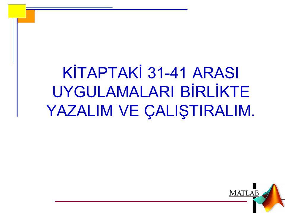 KİTAPTAKİ 31-41 ARASI UYGULAMALARI BİRLİKTE YAZALIM VE ÇALIŞTIRALIM.