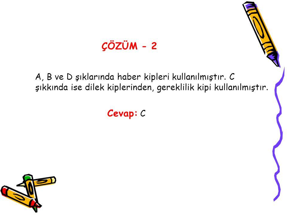 ÇÖZÜM - 2 A, B ve D şıklarında haber kipleri kullanılmıştır. C şıkkında ise dilek kiplerinden, gereklilik kipi kullanılmıştır.