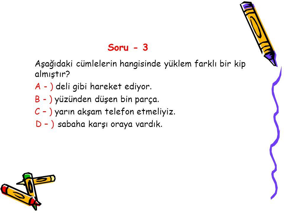 Soru - 3 Aşağıdaki cümlelerin hangisinde yüklem farklı bir kip almıştır A - ) deli gibi hareket ediyor.