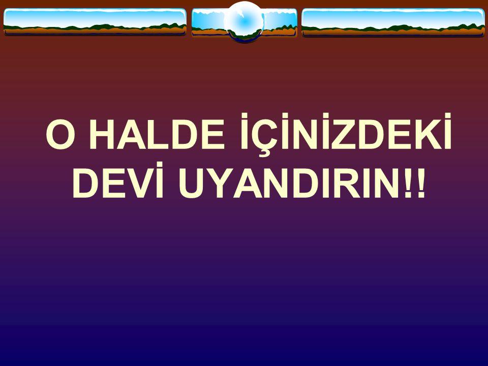 O HALDE İÇİNİZDEKİ DEVİ UYANDIRIN!!