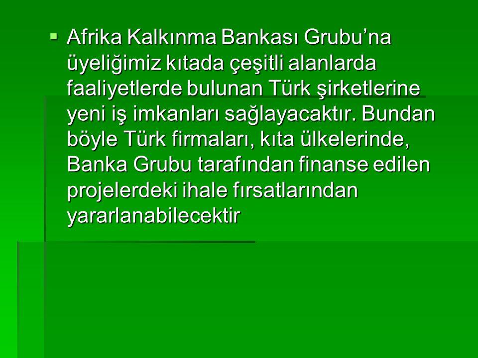 Afrika Kalkınma Bankası Grubu'na üyeliğimiz kıtada çeşitli alanlarda faaliyetlerde bulunan Türk şirketlerine yeni iş imkanları sağlayacaktır.