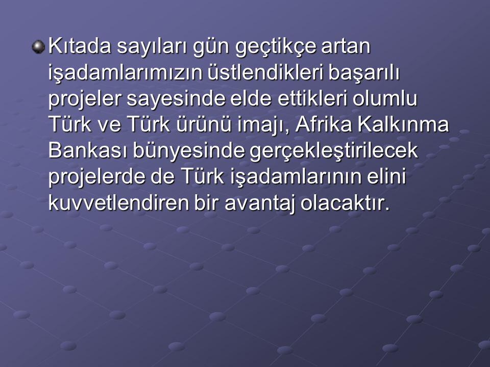 Kıtada sayıları gün geçtikçe artan işadamlarımızın üstlendikleri başarılı projeler sayesinde elde ettikleri olumlu Türk ve Türk ürünü imajı, Afrika Kalkınma Bankası bünyesinde gerçekleştirilecek projelerde de Türk işadamlarının elini kuvvetlendiren bir avantaj olacaktır.