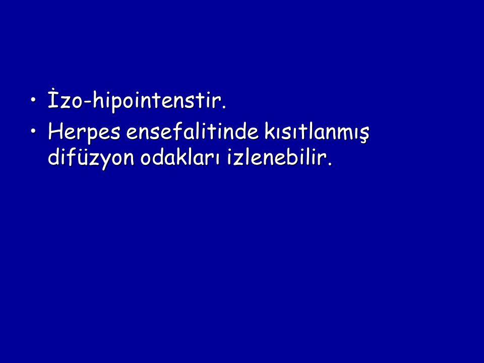 İzo-hipointenstir. Herpes ensefalitinde kısıtlanmış difüzyon odakları izlenebilir.