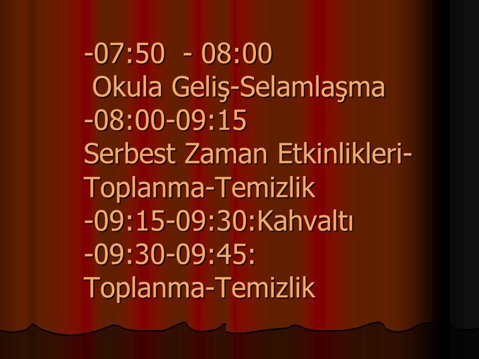 -07:50 - 08:00 Okula Geliş-Selamlaşma -08:00-09:15 Serbest Zaman Etkinlikleri-Toplanma-Temizlik -09:15-09:30:Kahvaltı -09:30-09:45: Toplanma-Temizlik