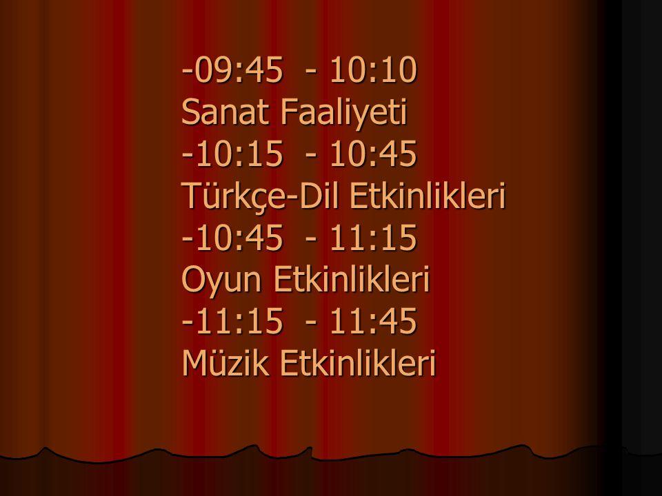 -09:45 - 10:10 Sanat Faaliyeti -10:15 - 10:45 Türkçe-Dil Etkinlikleri -10:45 - 11:15 Oyun Etkinlikleri -11:15 - 11:45 Müzik Etkinlikleri