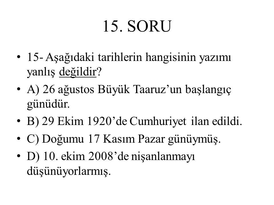 15. SORU 15- Aşağıdaki tarihlerin hangisinin yazımı yanlış değildir