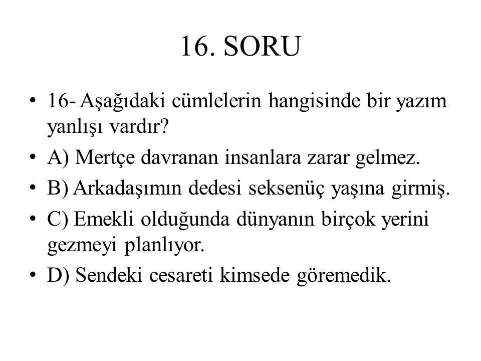 16. SORU 16- Aşağıdaki cümlelerin hangisinde bir yazım yanlışı vardır