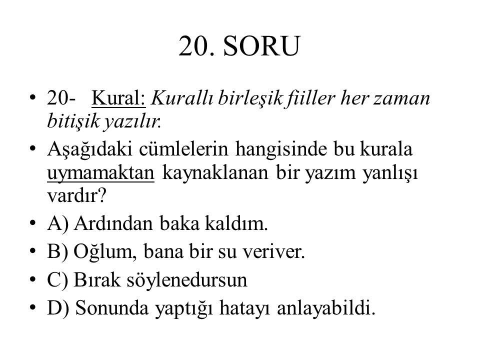 20. SORU 20- Kural: Kurallı birleşik fiiller her zaman bitişik yazılır.