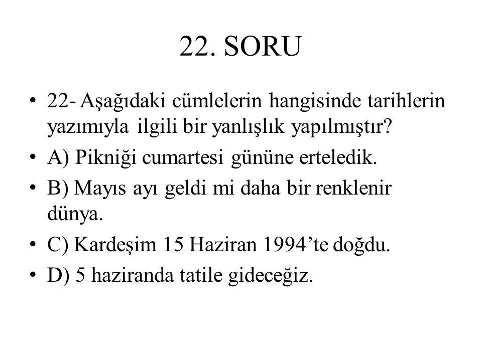 22. SORU 22- Aşağıdaki cümlelerin hangisinde tarihlerin yazımıyla ilgili bir yanlışlık yapılmıştır