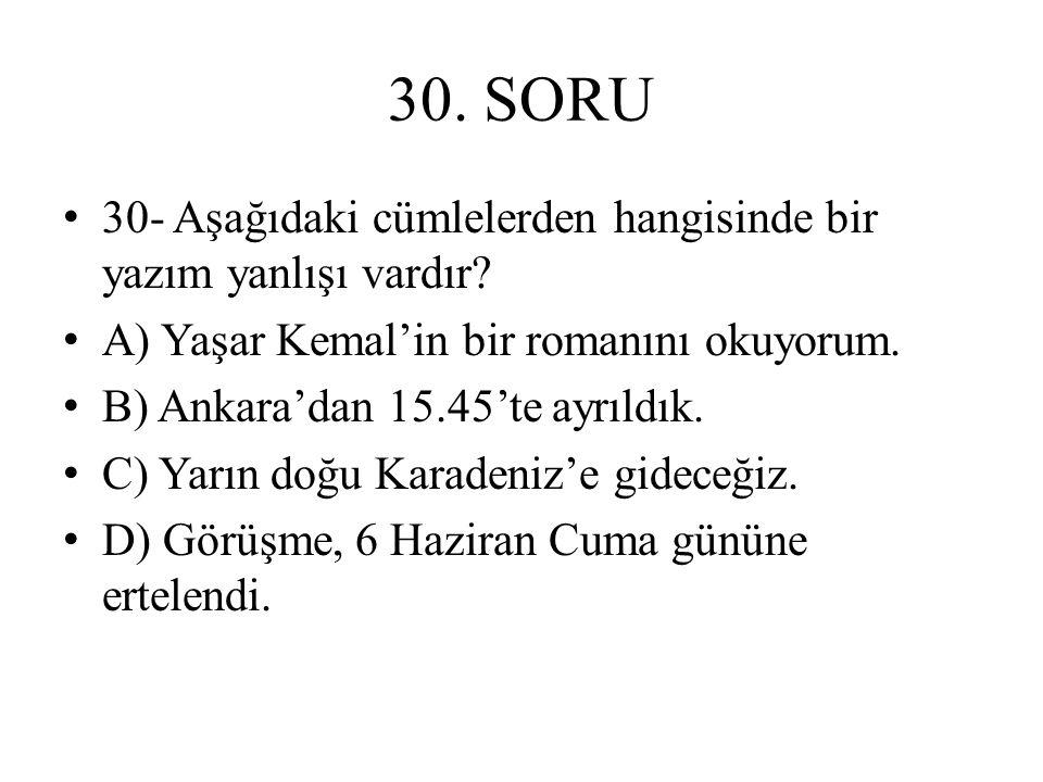 30. SORU 30- Aşağıdaki cümlelerden hangisinde bir yazım yanlışı vardır A) Yaşar Kemal'in bir romanını okuyorum.