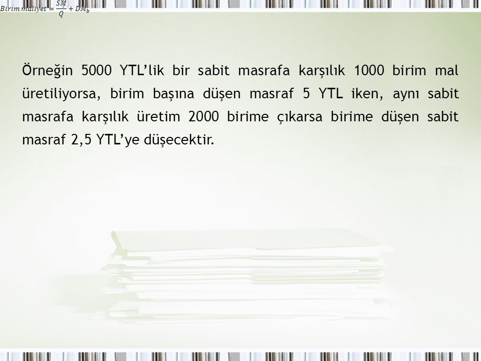 Örneğin 5000 YTL'lik bir sabit masrafa karşılık 1000 birim mal üretiliyorsa, birim başına düşen masraf 5 YTL iken, aynı sabit masrafa karşılık üretim 2000 birime çıkarsa birime düşen sabit masraf 2,5 YTL'ye düşecektir.
