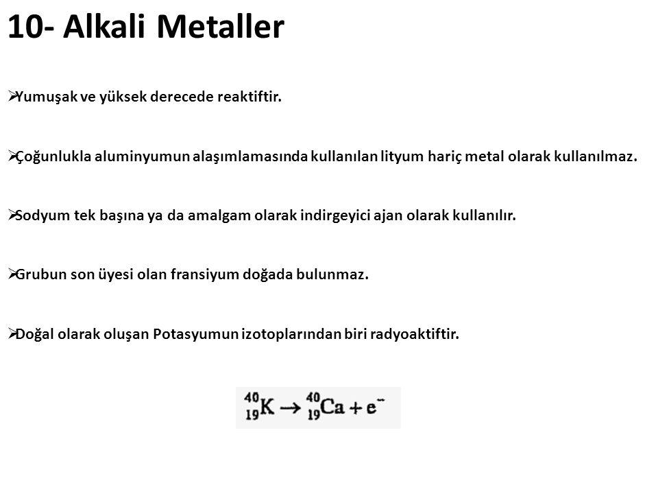 10- Alkali Metaller Yumuşak ve yüksek derecede reaktiftir.