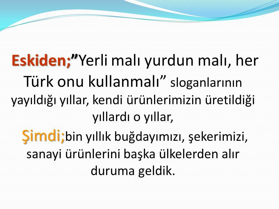 Eskiden; Yerli malı yurdun malı, her Türk onu kullanmalı sloganlarının yayıldığı yıllar, kendi ürünlerimizin üretildiği yıllardı o yıllar, Şimdi;bin yıllık buğdayımızı, şekerimizi, sanayi ürünlerini başka ülkelerden alır duruma geldik.