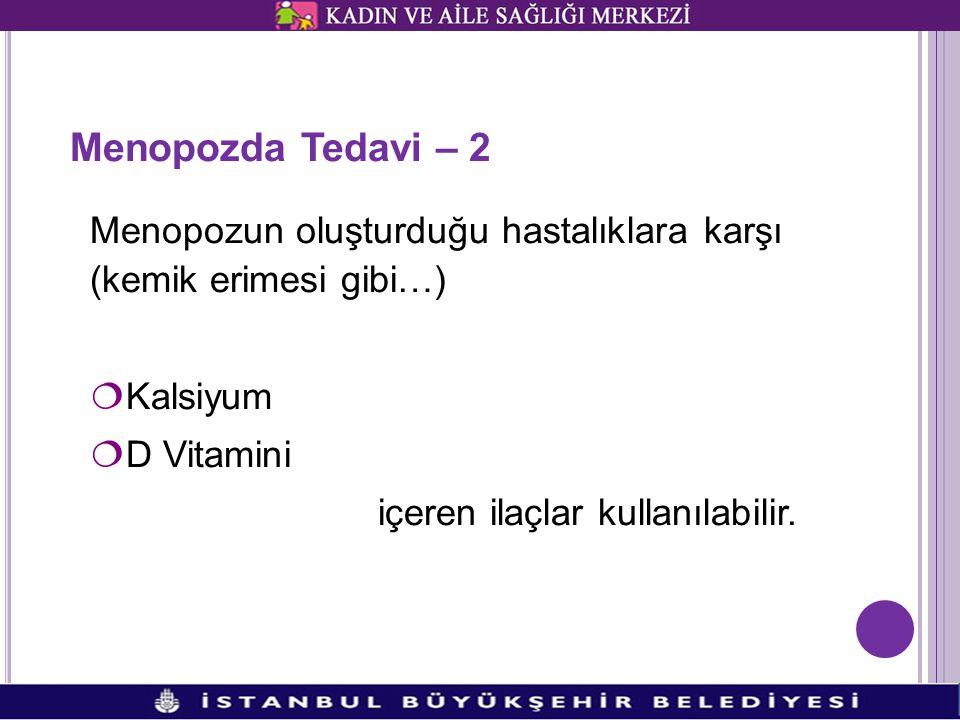 Menopozda Tedavi – 2 Menopozun oluşturduğu hastalıklara karşı (kemik erimesi gibi…) Kalsiyum. D Vitamini.