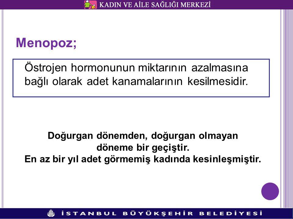 Menopoz; Östrojen hormonunun miktarının azalmasına bağlı olarak adet kanamalarının kesilmesidir. Doğurgan dönemden, doğurgan olmayan.