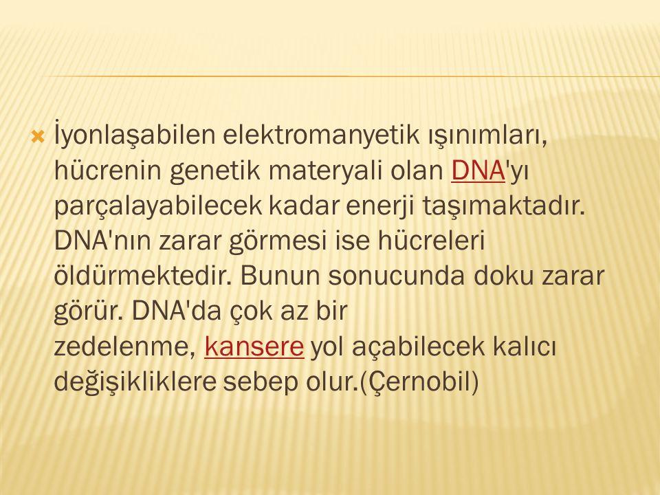 İyonlaşabilen elektromanyetik ışınımları, hücrenin genetik materyali olan DNA yı parçalayabilecek kadar enerji taşımaktadır.