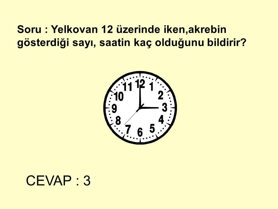 Soru : Yelkovan 12 üzerinde iken,akrebin gösterdiği sayı, saatin kaç olduğunu bildirir