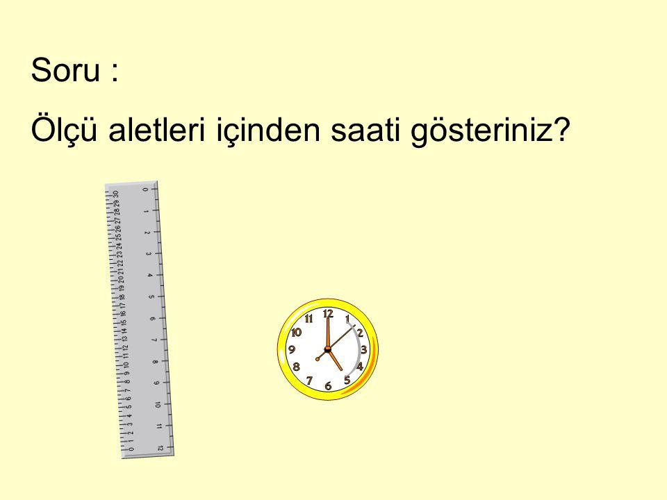 Soru : Ölçü aletleri içinden saati gösteriniz
