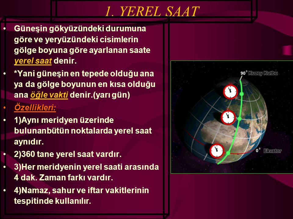 1. YEREL SAAT Güneşin gökyüzündeki durumuna göre ve yeryüzündeki cisimlerin gölge boyuna göre ayarlanan saate yerel saat denir.