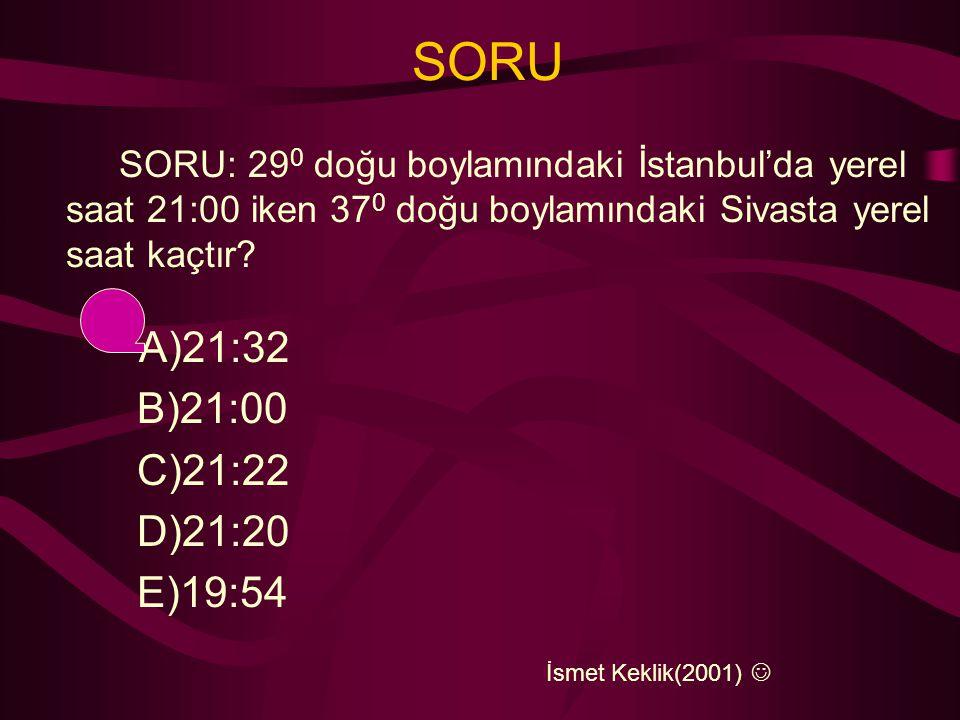 SORU SORU: 290 doğu boylamındaki İstanbul'da yerel saat 21:00 iken 370 doğu boylamındaki Sivasta yerel saat kaçtır