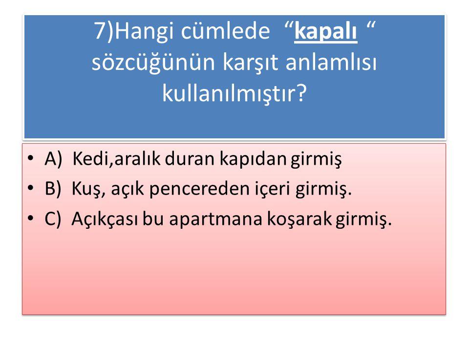 7)Hangi cümlede kapalı sözcüğünün karşıt anlamlısı kullanılmıştır