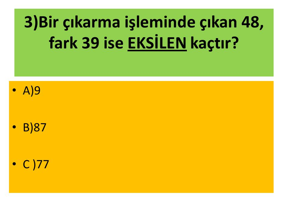 3)Bir çıkarma işleminde çıkan 48, fark 39 ise EKSİLEN kaçtır