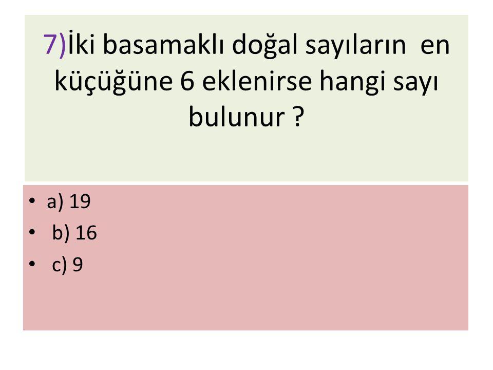 7)İki basamaklı doğal sayıların en küçüğüne 6 eklenirse hangi sayı bulunur