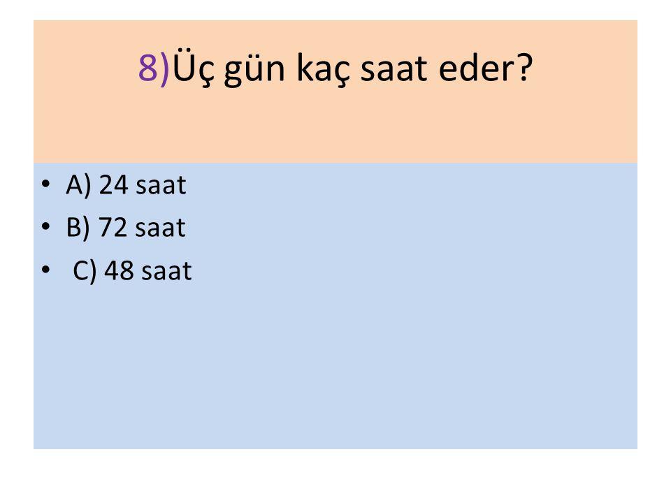 8)Üç gün kaç saat eder A) 24 saat B) 72 saat C) 48 saat