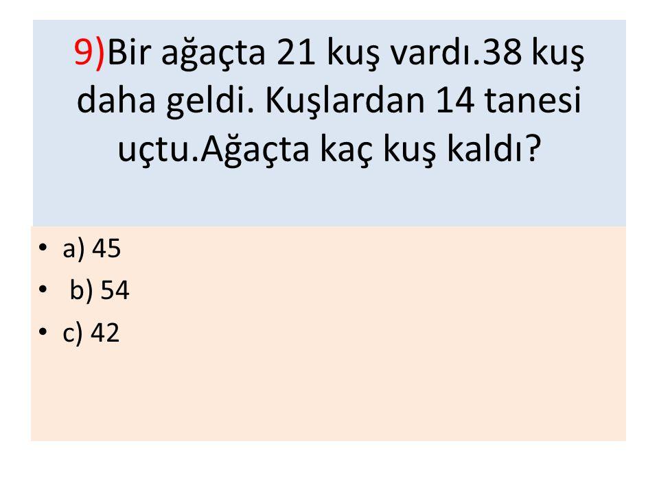 9)Bir ağaçta 21 kuş vardı. 38 kuş daha geldi. Kuşlardan 14 tanesi uçtu
