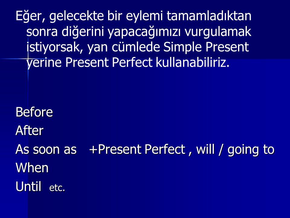 Eğer, gelecekte bir eylemi tamamladıktan sonra diğerini yapacağımızı vurgulamak istiyorsak, yan cümlede Simple Present yerine Present Perfect kullanabiliriz.