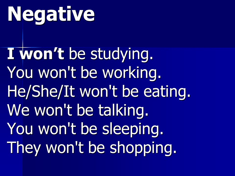 Negative I won't be studying. You won t be working.