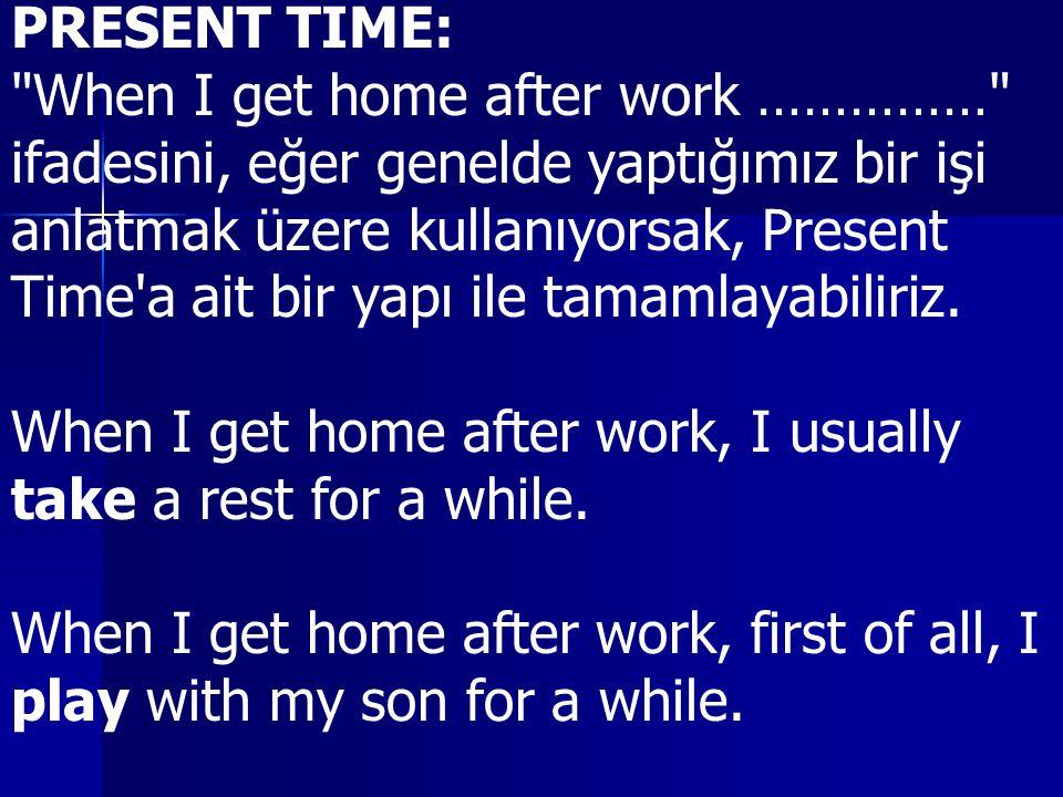 PRESENT TIME: When I get home after work …………… ifadesini, eğer genelde yaptığımız bir işi. anlatmak üzere kullanıyorsak, Present.