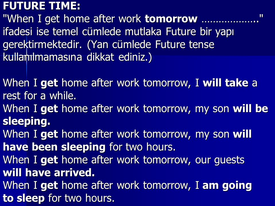 FUTURE TIME: When I get home after work tomorrow ……………….. ifadesi ise temel cümlede mutlaka Future bir yapı.