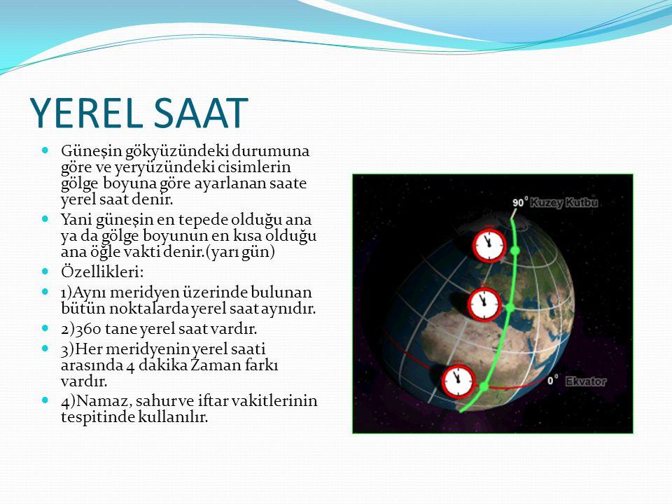 YEREL SAAT Güneşin gökyüzündeki durumuna göre ve yeryüzündeki cisimlerin gölge boyuna göre ayarlanan saate yerel saat denir.