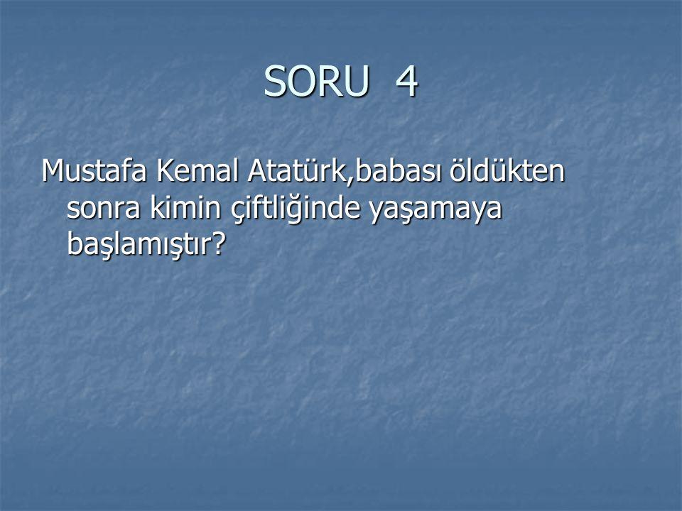 SORU 4 Mustafa Kemal Atatürk,babası öldükten sonra kimin çiftliğinde yaşamaya başlamıştır