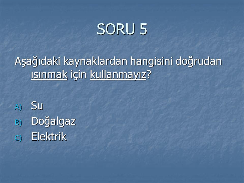 SORU 5 Aşağıdaki kaynaklardan hangisini doğrudan ısınmak için kullanmayız Su Doğalgaz Elektrik