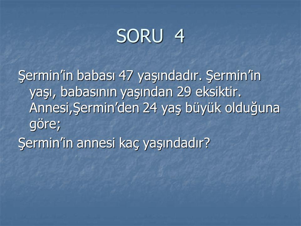 SORU 4 Şermin'in babası 47 yaşındadır. Şermin'in yaşı, babasının yaşından 29 eksiktir. Annesi,Şermin'den 24 yaş büyük olduğuna göre;