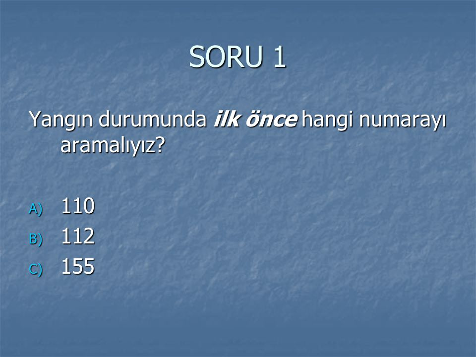 SORU 1 Yangın durumunda ilk önce hangi numarayı aramalıyız 110 112