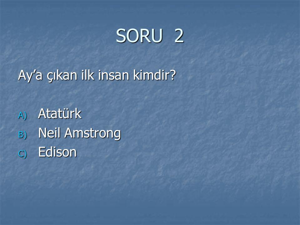 SORU 2 Ay'a çıkan ilk insan kimdir Atatürk Neil Amstrong Edison