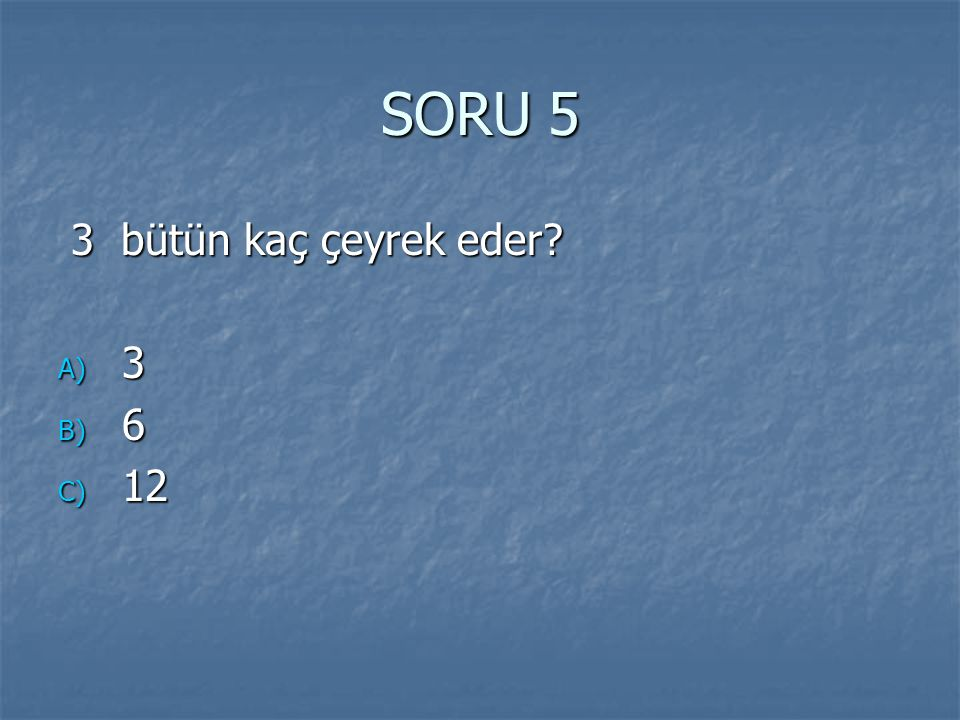 SORU 5 3 bütün kaç çeyrek eder 3 6 12