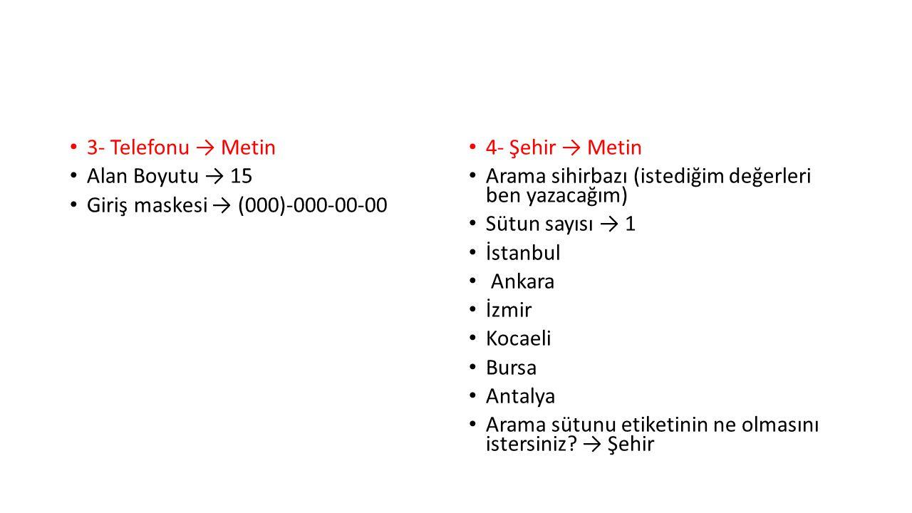 3- Telefonu → Metin Alan Boyutu → 15. Giriş maskesi → (000)-000-00-00. 4- Şehir → Metin. Arama sihirbazı (istediğim değerleri ben yazacağım)